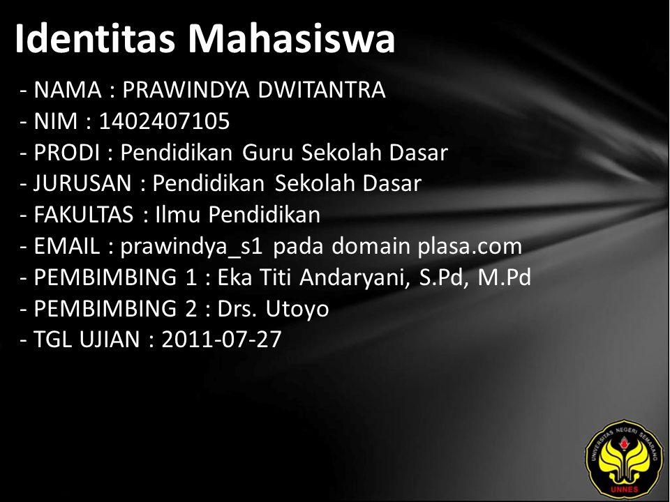 Identitas Mahasiswa - NAMA : PRAWINDYA DWITANTRA - NIM : 1402407105 - PRODI : Pendidikan Guru Sekolah Dasar - JURUSAN : Pendidikan Sekolah Dasar - FAKULTAS : Ilmu Pendidikan - EMAIL : prawindya_s1 pada domain plasa.com - PEMBIMBING 1 : Eka Titi Andaryani, S.Pd, M.Pd - PEMBIMBING 2 : Drs.