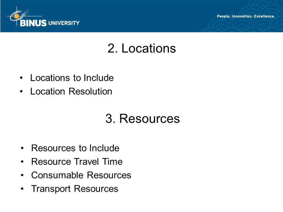 2. Locations Locations to Include Location Resolution 3. Resources Resources to Include Resource Travel Time Consumable Resources Transport Resources