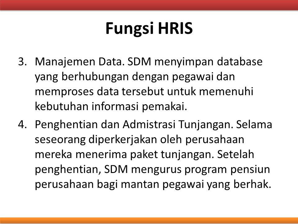 Fungsi HRIS 3.Manajemen Data. SDM menyimpan database yang berhubungan dengan pegawai dan memproses data tersebut untuk memenuhi kebutuhan informasi pe