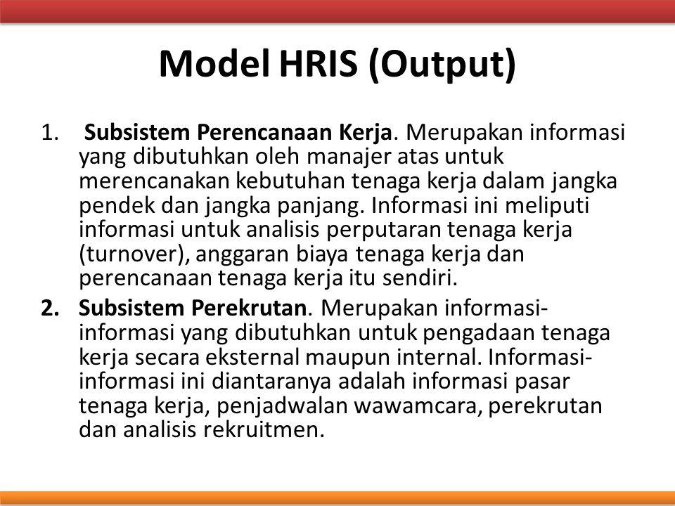 Model HRIS (Output) 1. Subsistem Perencanaan Kerja. Merupakan informasi yang dibutuhkan oleh manajer atas untuk merencanakan kebutuhan tenaga kerja da