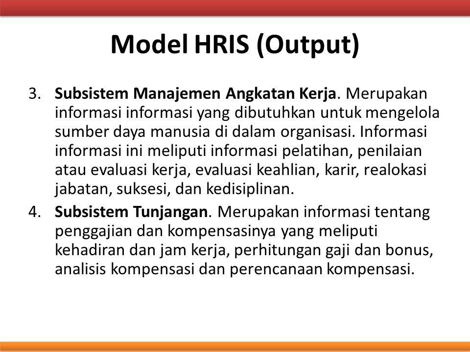 Model HRIS (Output) 3.Subsistem Manajemen Angkatan Kerja. Merupakan informasi informasi yang dibutuhkan untuk mengelola sumber daya manusia di dalam o