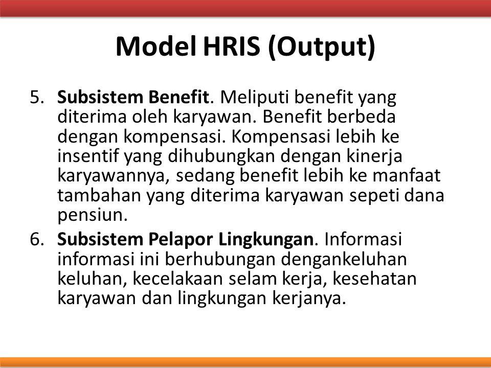 Model HRIS (Output) 5.Subsistem Benefit. Meliputi benefit yang diterima oleh karyawan. Benefit berbeda dengan kompensasi. Kompensasi lebih ke insentif