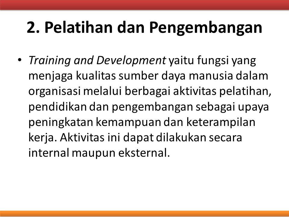 2. Pelatihan dan Pengembangan Training and Development yaitu fungsi yang menjaga kualitas sumber daya manusia dalam organisasi melalui berbagai aktivi