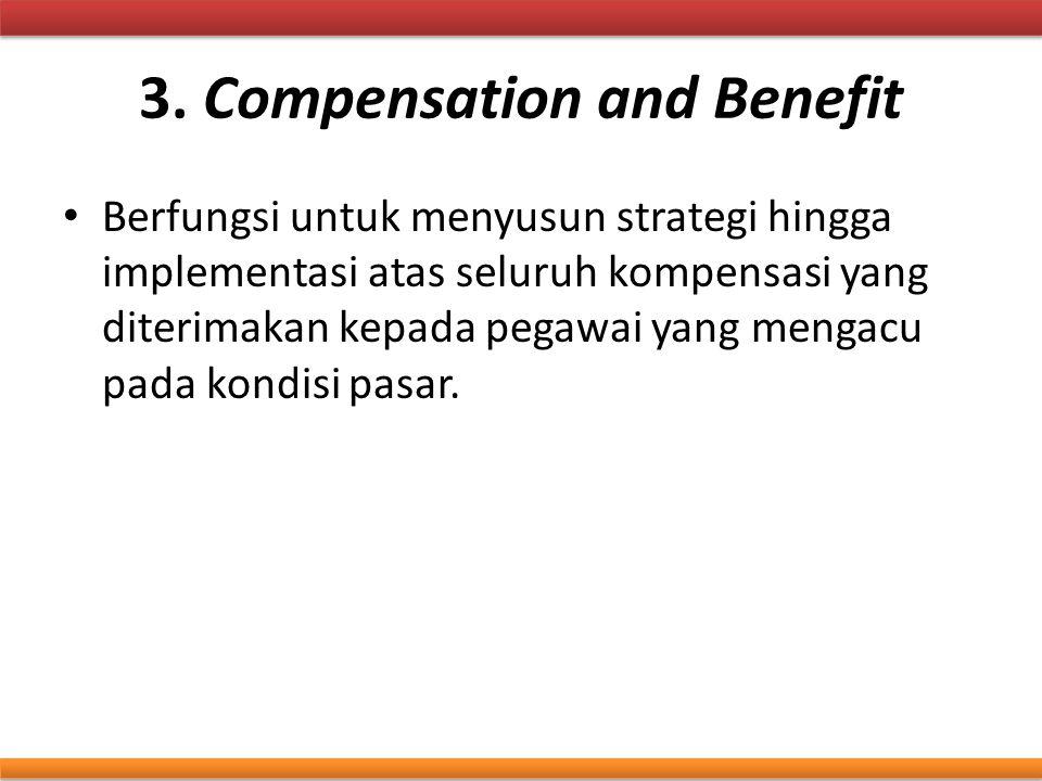 3. Compensation and Benefit Berfungsi untuk menyusun strategi hingga implementasi atas seluruh kompensasi yang diterimakan kepada pegawai yang mengacu