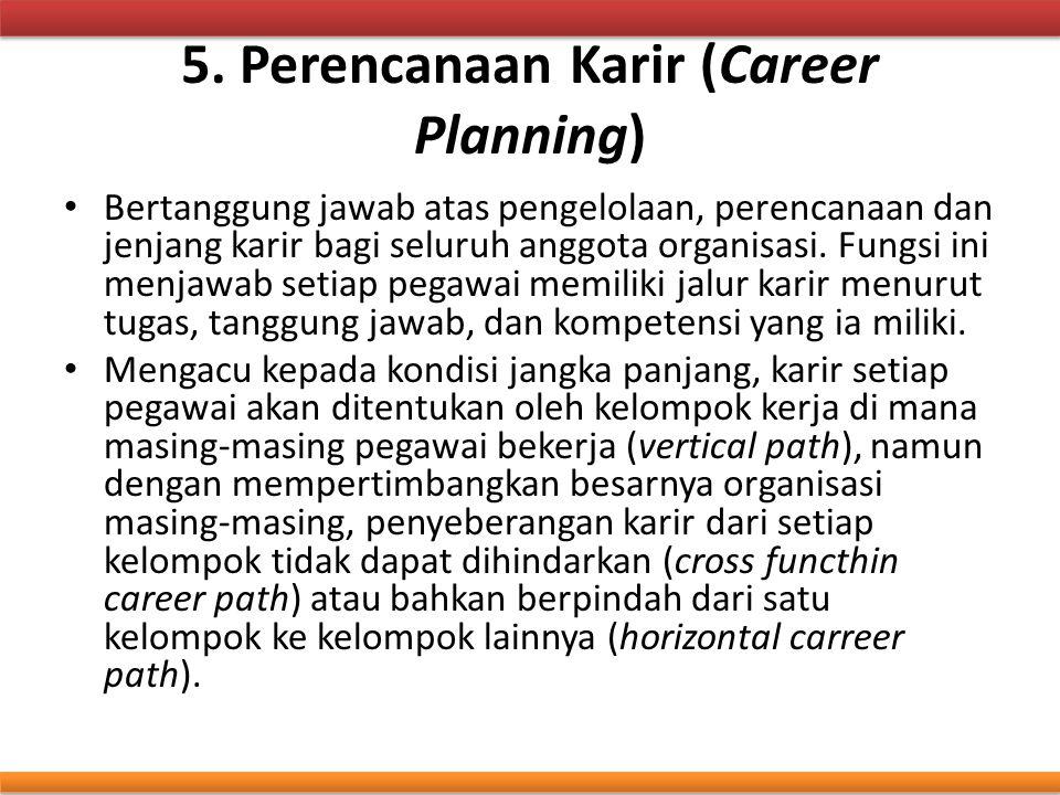 5. Perencanaan Karir (Career Planning) Bertanggung jawab atas pengelolaan, perencanaan dan jenjang karir bagi seluruh anggota organisasi. Fungsi ini m