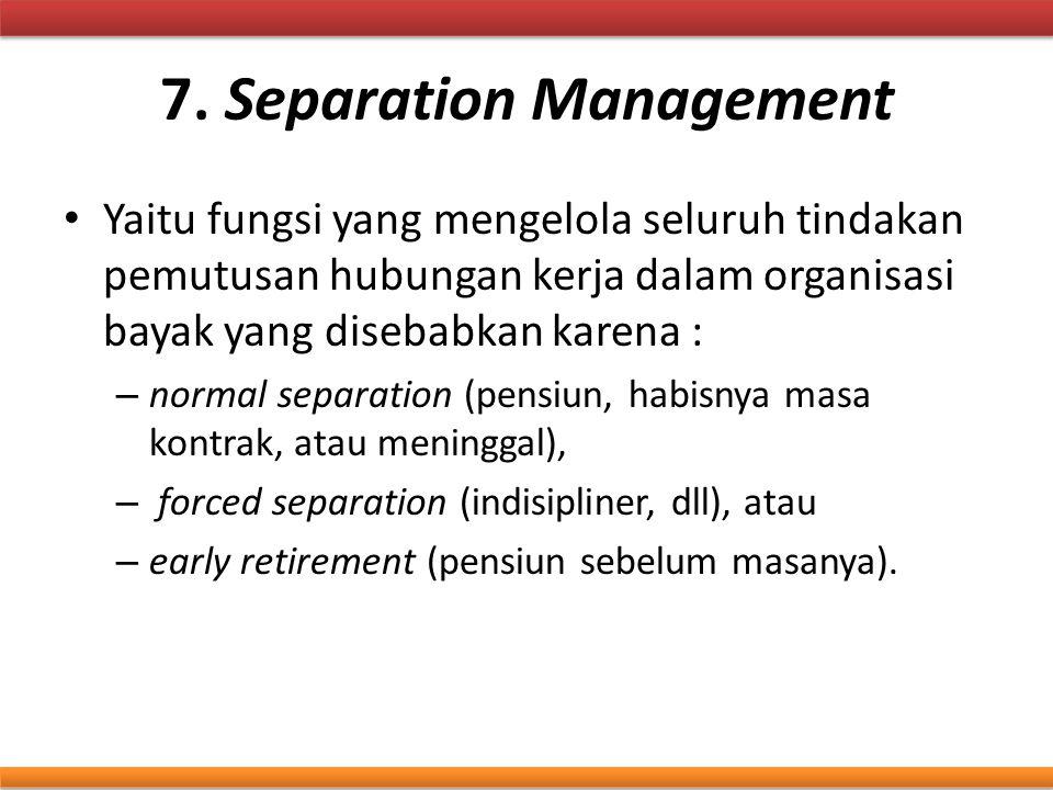 7. Separation Management Yaitu fungsi yang mengelola seluruh tindakan pemutusan hubungan kerja dalam organisasi bayak yang disebabkan karena : – norma