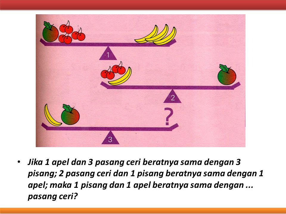 Jika 1 apel dan 3 pasang ceri beratnya sama dengan 3 pisang; 2 pasang ceri dan 1 pisang beratnya sama dengan 1 apel; maka 1 pisang dan 1 apel beratnya