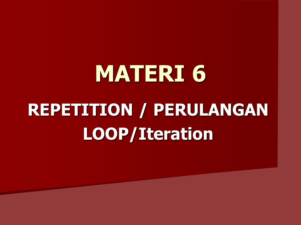 MATERI 6 REPETITION / PERULANGAN LOOP/Iteration