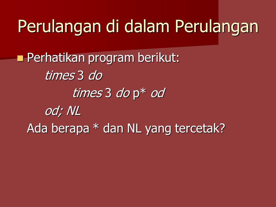 Perulangan di dalam Perulangan Perhatikan program berikut: Perhatikan program berikut: times 3 do times 3 do p* od od; NL Ada berapa * dan NL yang ter