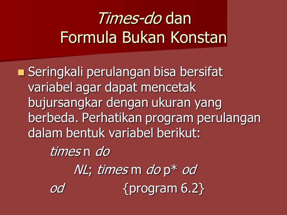 Times-do dan Formula Bukan Konstan Seringkali perulangan bisa bersifat variabel agar dapat mencetak bujursangkar dengan ukuran yang berbeda. Perhatika