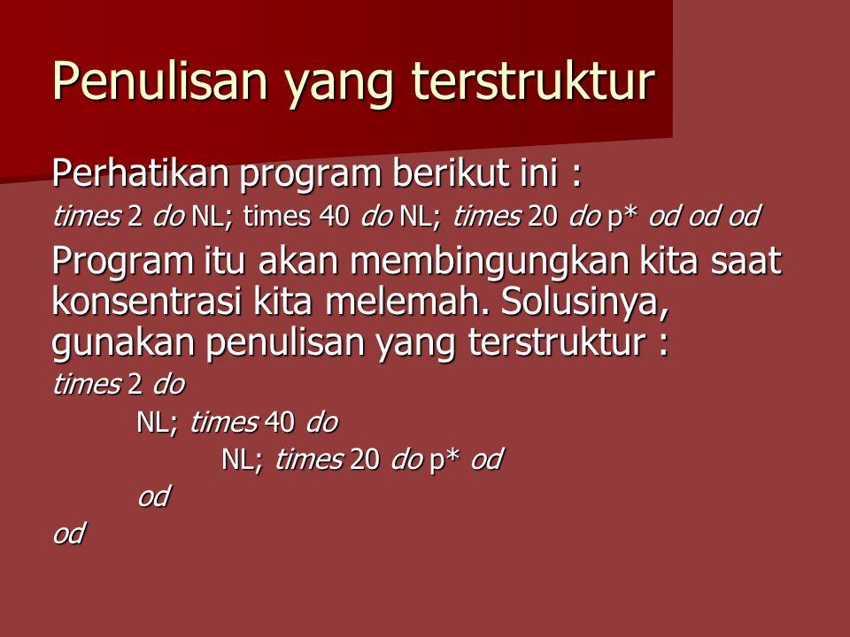 Penulisan yang terstruktur Perhatikan program berikut ini : times 2 do NL; times 40 do NL; times 20 do p* od od od Program itu akan membingungkan kita