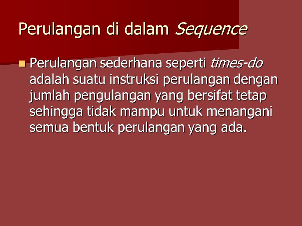 Perulangan di dalam Sequence Perulangan sederhana seperti times-do adalah suatu instruksi perulangan dengan jumlah pengulangan yang bersifat tetap sehingga tidak mampu untuk menangani semua bentuk perulangan yang ada.