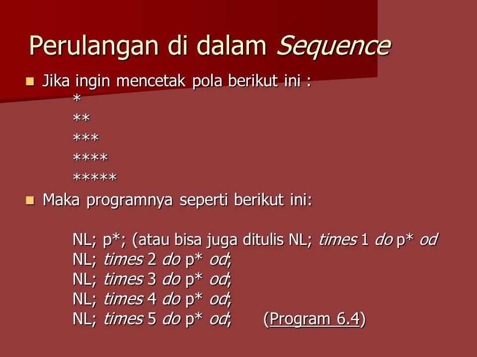 Perulangan di dalam Sequence Jika ingin mencetak pola berikut ini : Jika ingin mencetak pola berikut ini :*************** Maka programnya seperti berikut ini: Maka programnya seperti berikut ini: NL; p*; ( atau bisa juga ditulis NL; times 1 do p* od NL; times 2 do p* od; NL; times 3 do p* od; NL; times 4 do p* od; NL; times 5 do p* od; (Program 6.4)