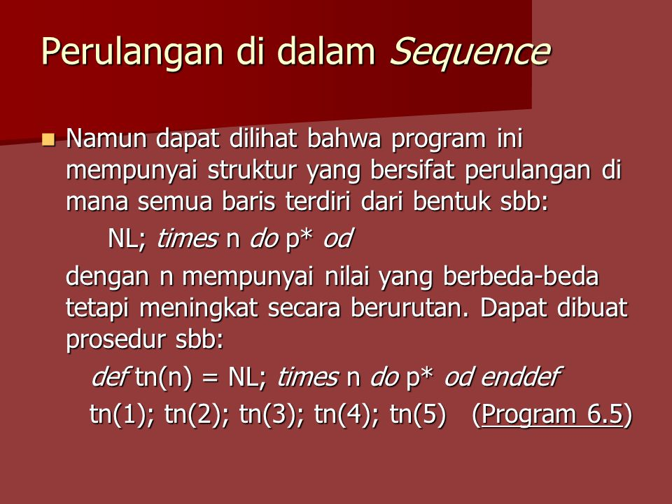 Perulangan di dalam Sequence Namun dapat dilihat bahwa program ini mempunyai struktur yang bersifat perulangan di mana semua baris terdiri dari bentuk sbb: Namun dapat dilihat bahwa program ini mempunyai struktur yang bersifat perulangan di mana semua baris terdiri dari bentuk sbb: NL; times n do p* od dengan n mempunyai nilai yang berbeda-beda tetapi meningkat secara berurutan.