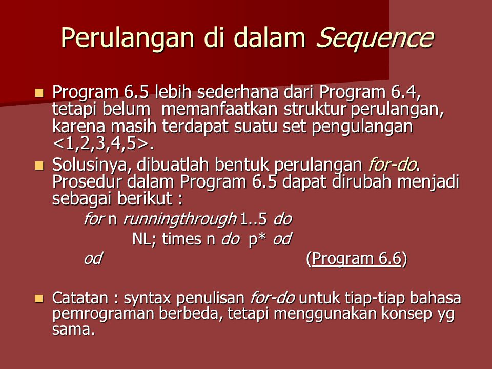 Perulangan di dalam Sequence Program 6.5 lebih sederhana dari Program 6.4, tetapi belum memanfaatkan struktur perulangan, karena masih terdapat suatu set pengulangan.
