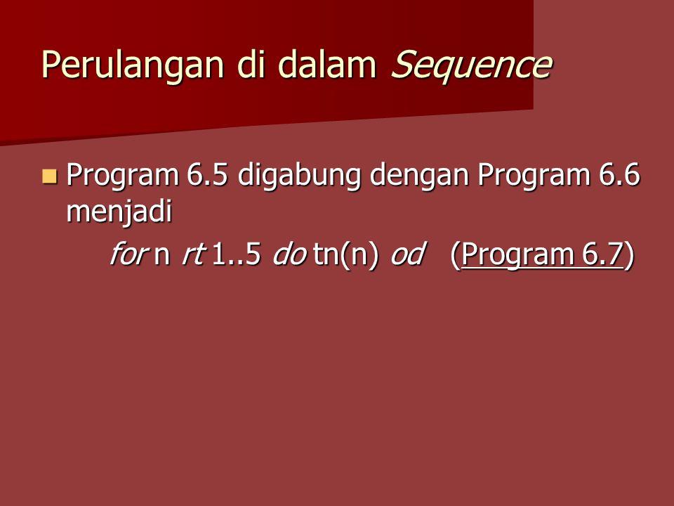 Perulangan di dalam Sequence Program 6.5 digabung dengan Program 6.6 menjadi Program 6.5 digabung dengan Program 6.6 menjadi for n rt 1..5 do tn(n) od (Program 6.7)