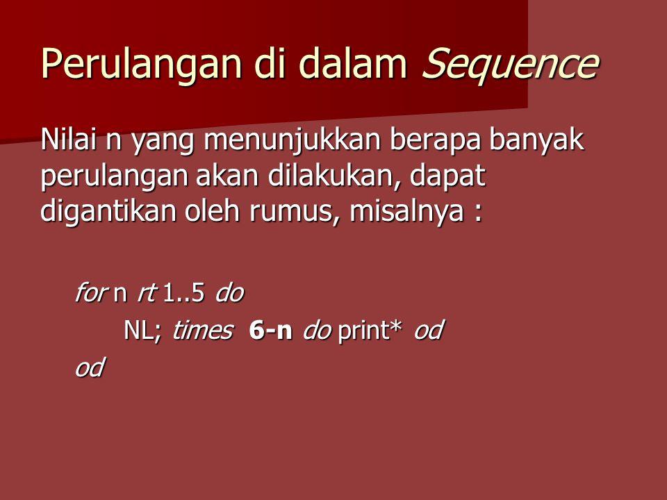Perulangan di dalam Sequence Nilai n yang menunjukkan berapa banyak perulangan akan dilakukan, dapat digantikan oleh rumus, misalnya : for n rt 1..5 do NL; times 6-n do print* od od