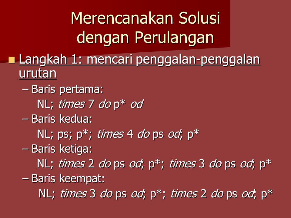 Merencanakan Solusi dengan Perulangan Langkah 1: mencari penggalan-penggalan urutan Langkah 1: mencari penggalan-penggalan urutan –Baris pertama: NL; times 7 do p* od –Baris kedua: NL; ps; p*; times 4 do ps od; p* –Baris ketiga: NL; times 2 do ps od; p*; times 3 do ps od; p* –Baris keempat: NL; times 3 do ps od; p*; times 2 do ps od; p* NL; times 3 do ps od; p*; times 2 do ps od; p*