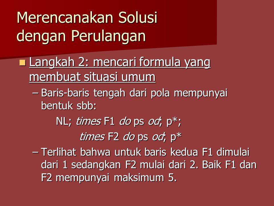 Merencanakan Solusi dengan Perulangan Langkah 2: mencari formula yang membuat situasi umum Langkah 2: mencari formula yang membuat situasi umum –Baris-baris tengah dari pola mempunyai bentuk sbb: NL; times F1 do ps od; p*; NL; times F1 do ps od; p*; times F2 do ps od; p* times F2 do ps od; p* –Terlihat bahwa untuk baris kedua F1 dimulai dari 1 sedangkan F2 mulai dari 2.