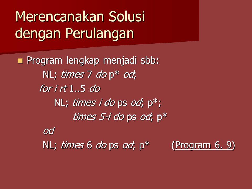 Merencanakan Solusi dengan Perulangan Program lengkap menjadi sbb: Program lengkap menjadi sbb: NL; times 7 do p* od; for i rt 1..5 do for i rt 1..5 do NL; times i do ps od; p*; NL; times i do ps od; p*; times 5-i do ps od; p* times 5-i do ps od; p*od NL; times 6 do ps od; p* (Program 6.