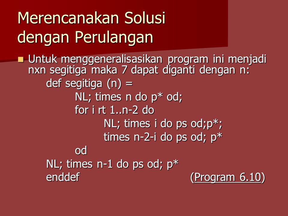 Merencanakan Solusi dengan Perulangan Untuk menggeneralisasikan program ini menjadi nxn segitiga maka 7 dapat diganti dengan n: Untuk menggeneralisasikan program ini menjadi nxn segitiga maka 7 dapat diganti dengan n: def segitiga (n) = NL; times n do p* od; for i rt 1..n-2 do NL; times i do ps od;p*; times n-2-i do ps od; p* od NL; times n-1 do ps od; p* enddef (Program 6.10)