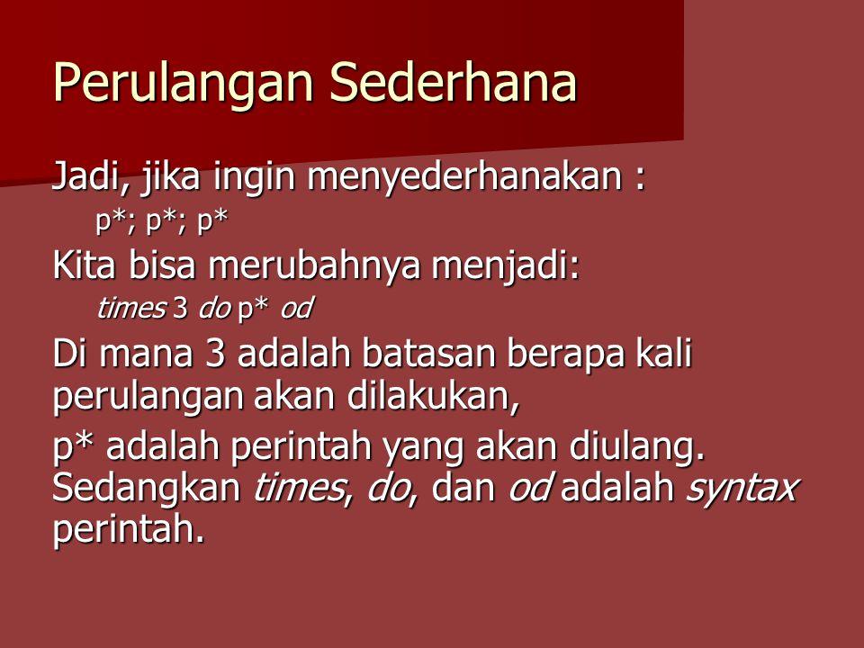 Perulangan Sederhana Jadi, jika ingin menyederhanakan : p*; p*; p* Kita bisa merubahnya menjadi: times 3 do p* od Di mana 3 adalah batasan berapa kali