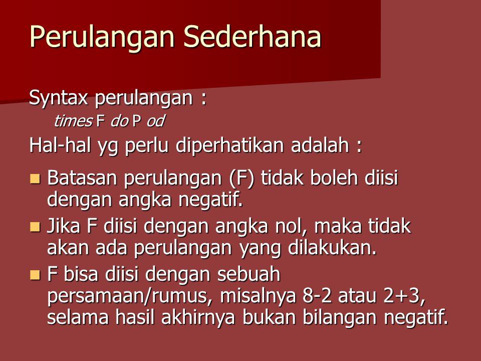 Perulangan Sederhana Syntax perulangan : times F do P od Hal-hal yg perlu diperhatikan adalah : Batasan perulangan (F) tidak boleh diisi dengan angka