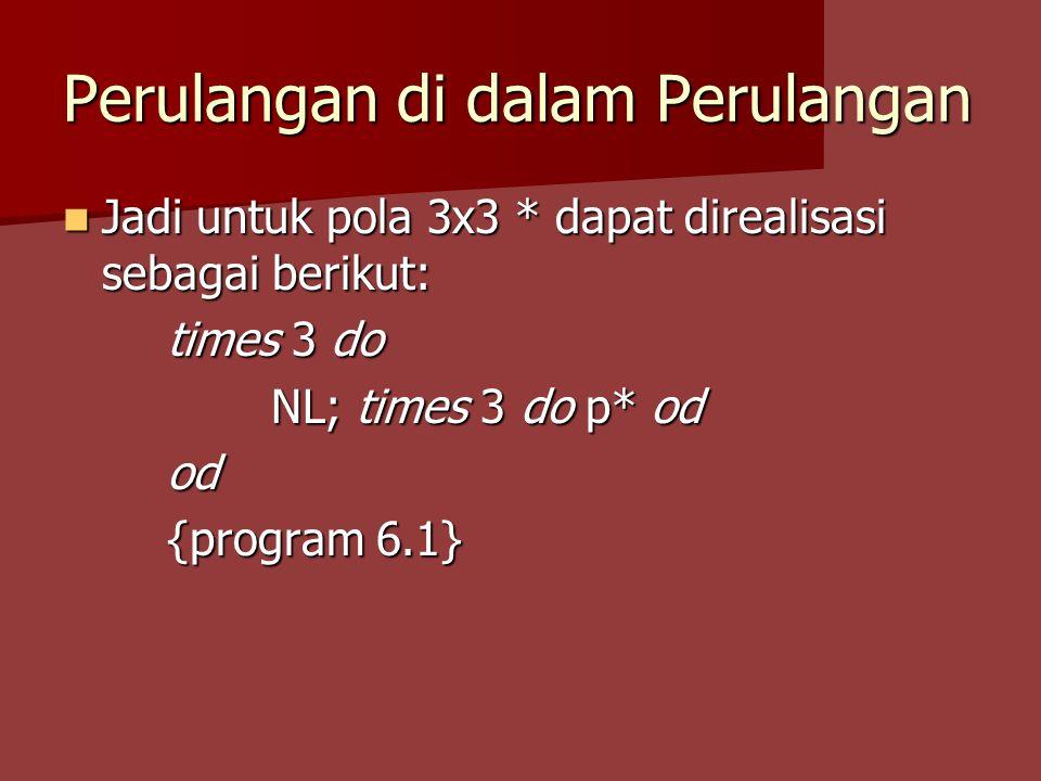 Perulangan di dalam Perulangan Perhatikan program berikut: Perhatikan program berikut: times 3 do times 3 do p* od od; NL Ada berapa * dan NL yang tercetak?