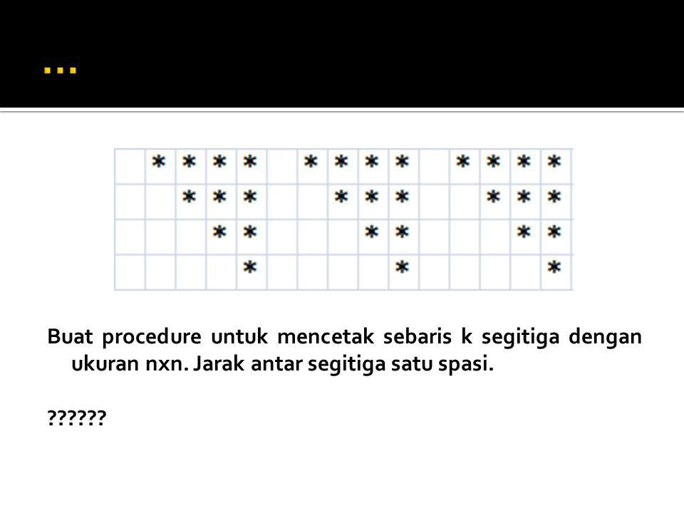 Buat procedure untuk mencetak sebaris k segitiga dengan ukuran nxn. Jarak antar segitiga satu spasi. ??????