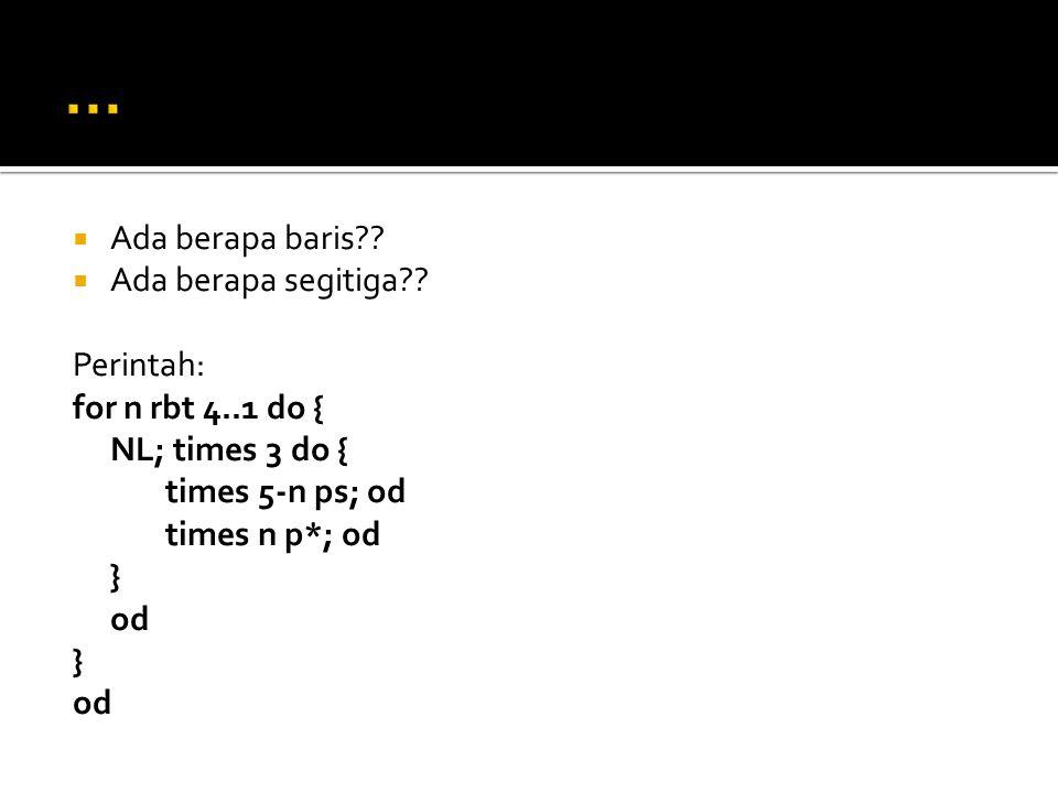  Ada berapa baris??  Ada berapa segitiga?? Perintah: for n rbt 4..1 do { NL; times 3 do { times 5-n ps; od times n p*; od } od } od