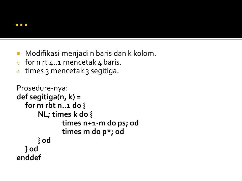  Modifikasi menjadi n baris dan k kolom. o for n rt 4..1 mencetak 4 baris. o times 3 mencetak 3 segitiga. Prosedure-nya: def segitiga(n, k) = for m r