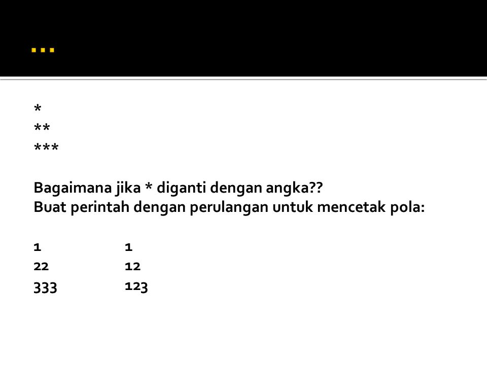 * ** *** Bagaimana jika * diganti dengan angka?? Buat perintah dengan perulangan untuk mencetak pola:1 2212 333123