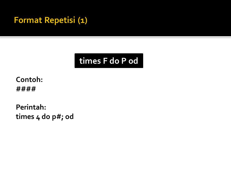 Contoh: #### Perintah: times 4 do p#; od times F do P od