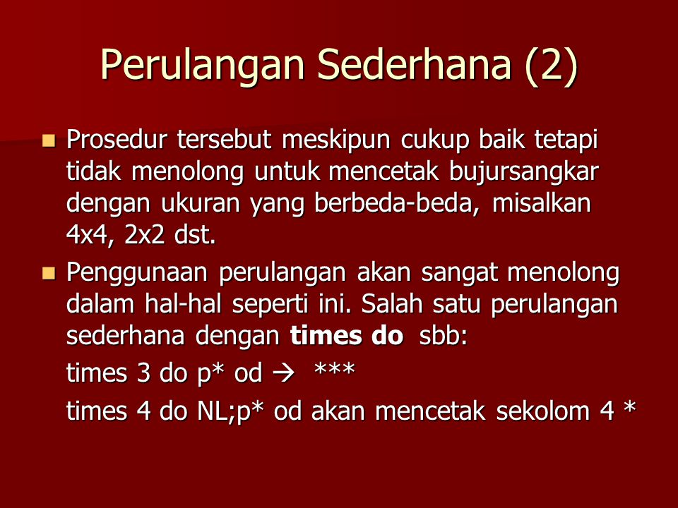 Merencanakan Solusi dengan Perulangan (2) Langkah 1: mencari penggalan-penggalan urutan Langkah 1: mencari penggalan-penggalan urutan –Baris pertama: NL;times 7 do p* od –Baris kedua: NL; ps;p*; times 4 do ps od; p* –Baris ketiga: NL;times 2 do ps od; p*; times 3 do ps od; p* –Baris keempat: NL;times 3 do ps od; p*; times 2 do ps od; p*