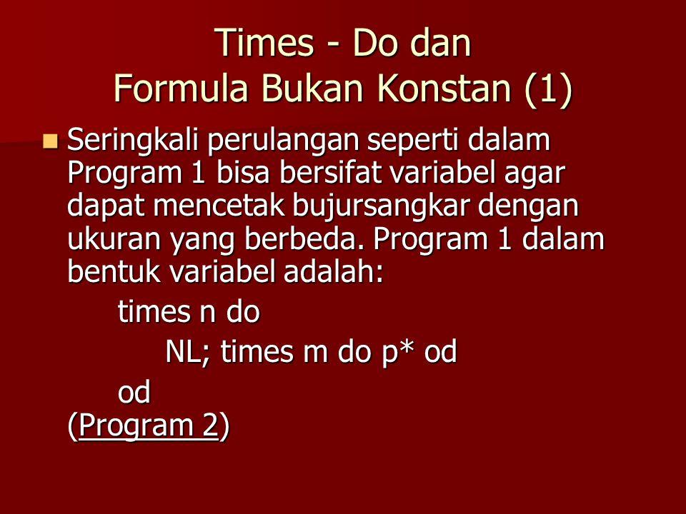 Merencanakan Solusi dengan Perulangan (4) Langkah 2: mencari formula yang membuat situasi umum Langkah 2: mencari formula yang membuat situasi umum –Baris-baris tengah dari pola mempunyai bentuk sbb: NL; times A do ps od; p*; NL; times A do ps od; p*; times B do ps od; p* times B do ps od; p* –Terlihat bahwa untuk baris kedua A dimulai dari 1 sedangkan B mulai dari 2.