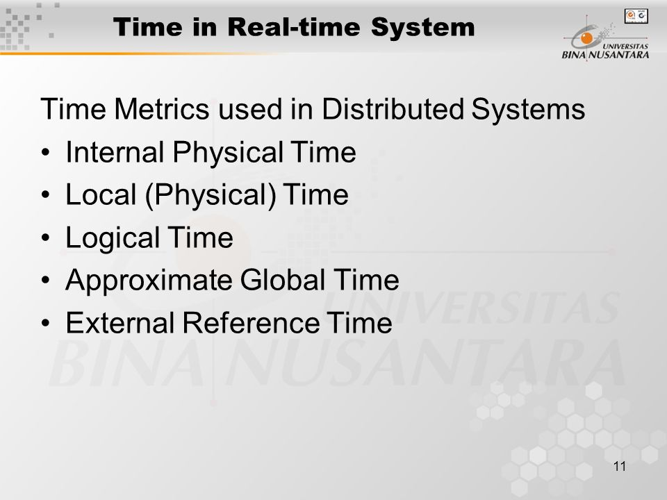 11 Time in Real-time System Time Metrics used in Distributed Systems Internal Physical Time Local (Physical) Time Logical Time Approximate Global Time External Reference Time
