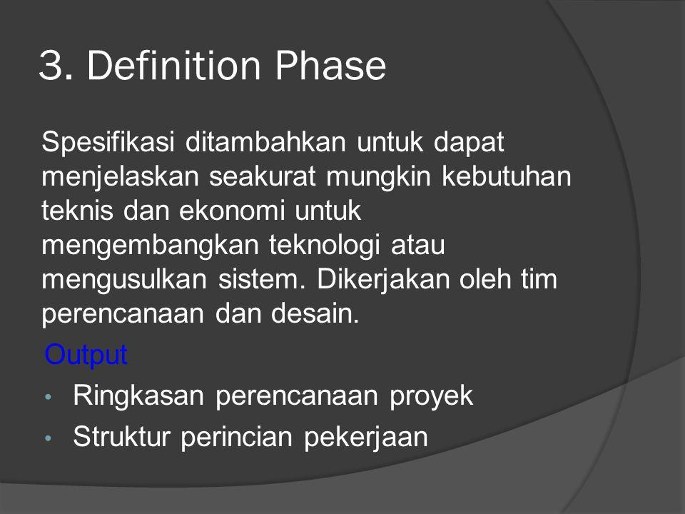 3. Definition Phase Spesifikasi ditambahkan untuk dapat menjelaskan seakurat mungkin kebutuhan teknis dan ekonomi untuk mengembangkan teknologi atau m