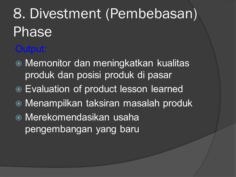 8. Divestment (Pembebasan) Phase Output:  Memonitor dan meningkatkan kualitas produk dan posisi produk di pasar  Evaluation of product lesson learne