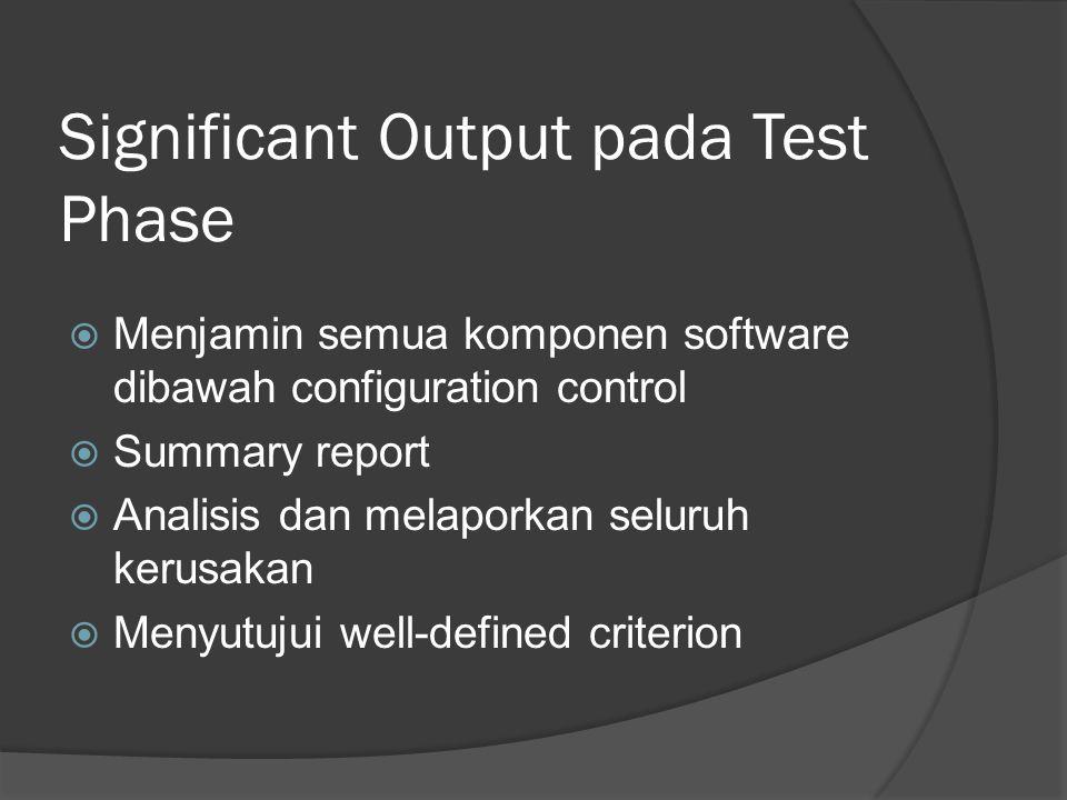 Significant Output pada Test Phase  Menjamin semua komponen software dibawah configuration control  Summary report  Analisis dan melaporkan seluruh kerusakan  Menyutujui well-defined criterion