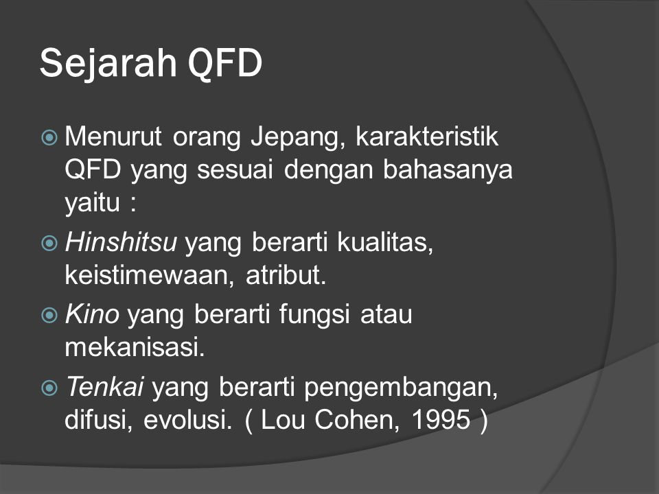 Sejarah QFD  Menurut orang Jepang, karakteristik QFD yang sesuai dengan bahasanya yaitu :  Hinshitsu yang berarti kualitas, keistimewaan, atribut.