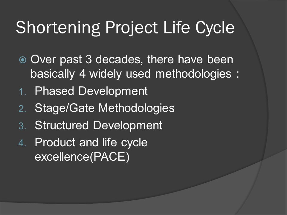 Shortening Project Life Cycle  Over past 3 decades, there have been basically 4 widely used methodologies : 1.