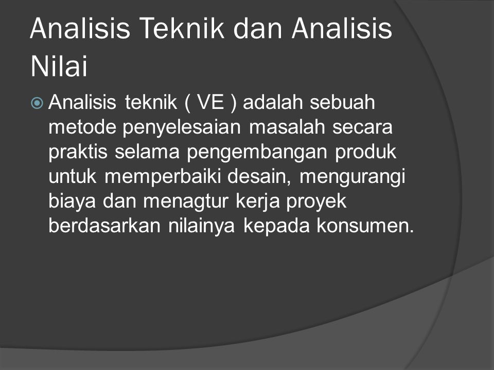 Analisis Teknik dan Analisis Nilai  Analisis teknik ( VE ) adalah sebuah metode penyelesaian masalah secara praktis selama pengembangan produk untuk memperbaiki desain, mengurangi biaya dan menagtur kerja proyek berdasarkan nilainya kepada konsumen.