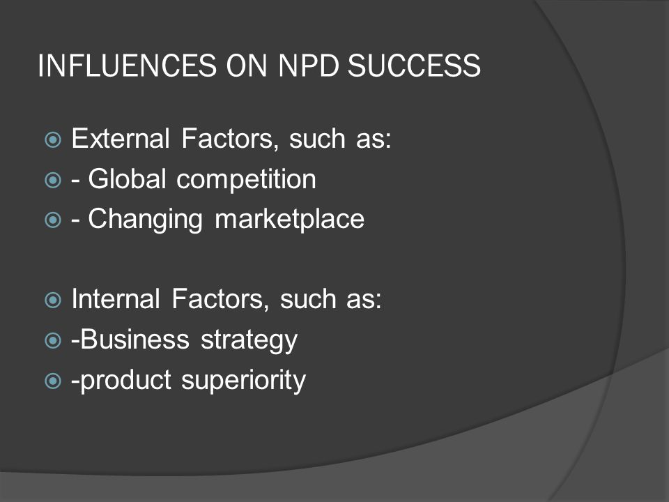INFLUENCES ON NPD SUCCESS  External Factors, such as:  - Global competition  - Changing marketplace  Internal Factors, such as:  -Business strategy  -product superiority
