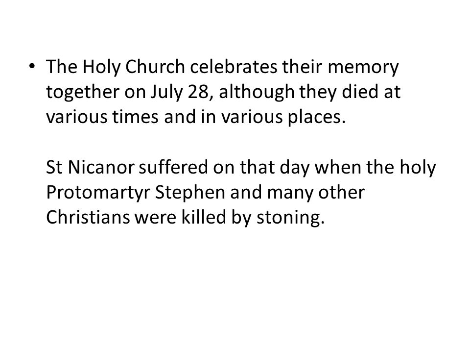 The Holy Church celebrates their memory together on July 28, although they died at various times and in various places. St Nicanor suffered on that da