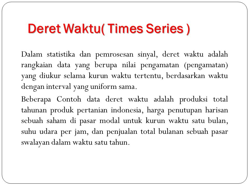 Deret Waktu( Times Series ) Dalam statistika dan pemrosesan sinyal, deret waktu adalah rangkaian data yang berupa nilai pengamatan (pengamatan) yang diukur selama kurun waktu tertentu, berdasarkan waktu dengan interval yang uniform sama.