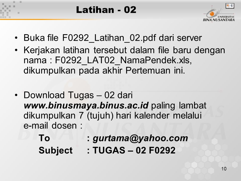 10 Latihan - 02 Buka file F0292_Latihan_02.pdf dari server Kerjakan latihan tersebut dalam file baru dengan nama : F0292_LAT02_NamaPendek.xls, dikumpulkan pada akhir Pertemuan ini.