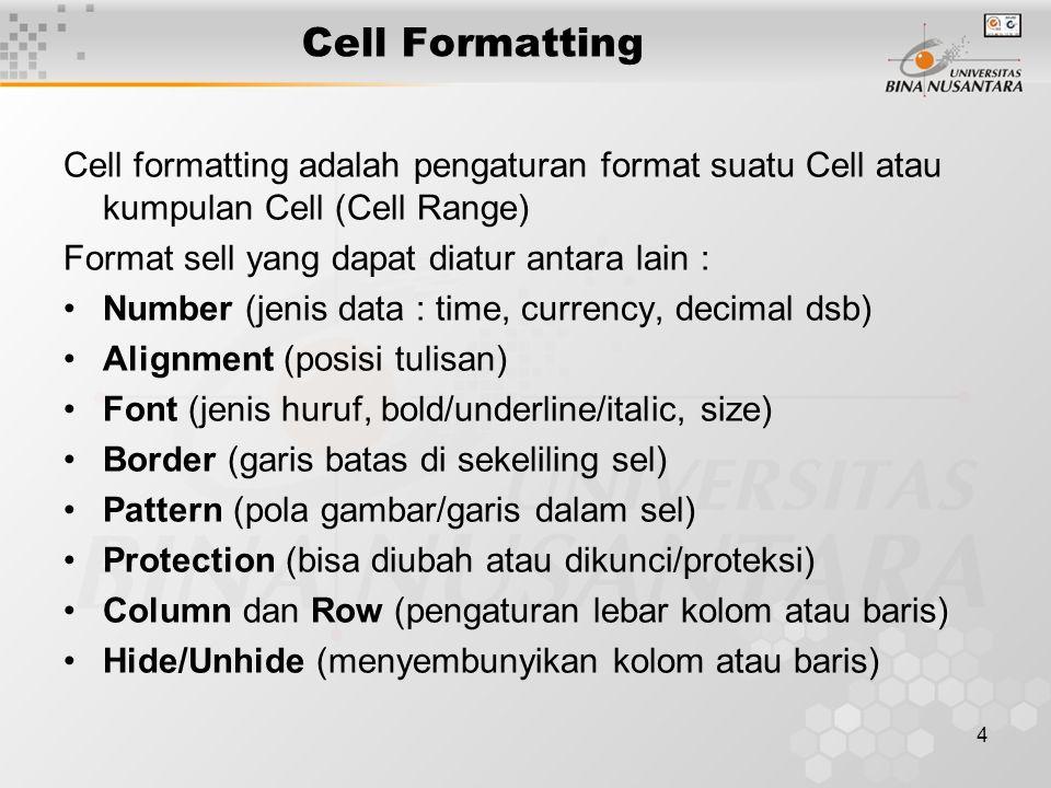 4 Cell formatting adalah pengaturan format suatu Cell atau kumpulan Cell (Cell Range) Format sell yang dapat diatur antara lain : Number (jenis data : time, currency, decimal dsb) Alignment (posisi tulisan) Font (jenis huruf, bold/underline/italic, size) Border (garis batas di sekeliling sel) Pattern (pola gambar/garis dalam sel) Protection (bisa diubah atau dikunci/proteksi) Column dan Row (pengaturan lebar kolom atau baris) Hide/Unhide (menyembunyikan kolom atau baris) Cell Formatting
