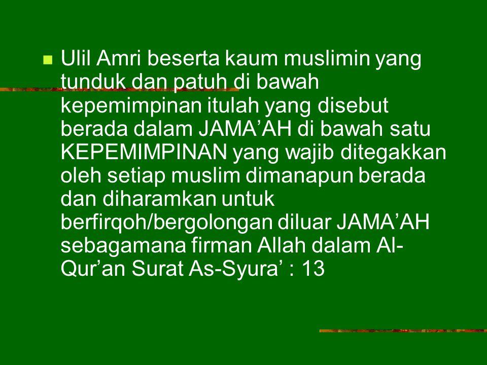 Ulil Amri beserta kaum muslimin yang tunduk dan patuh di bawah kepemimpinan itulah yang disebut berada dalam JAMA'AH di bawah satu KEPEMIMPINAN yang wajib ditegakkan oleh setiap muslim dimanapun berada dan diharamkan untuk berfirqoh/bergolongan diluar JAMA'AH sebagamana firman Allah dalam Al- Qur'an Surat As-Syura' : 13