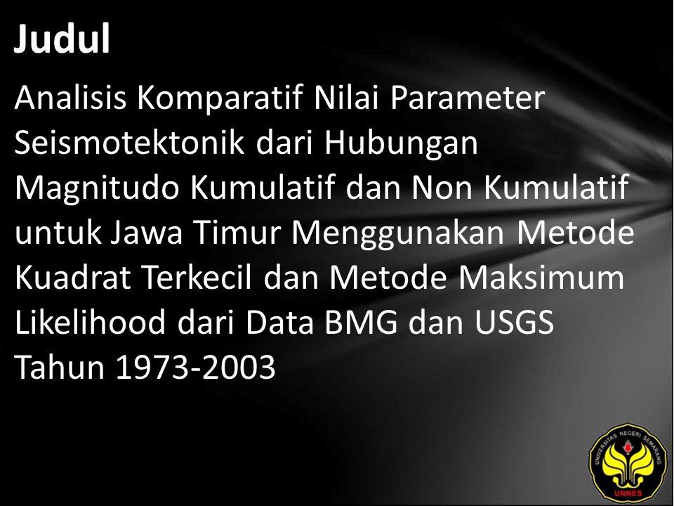 Judul Analisis Komparatif Nilai Parameter Seismotektonik dari Hubungan Magnitudo Kumulatif dan Non Kumulatif untuk Jawa Timur Menggunakan Metode Kuadrat Terkecil dan Metode Maksimum Likelihood dari Data BMG dan USGS Tahun 1973-2003