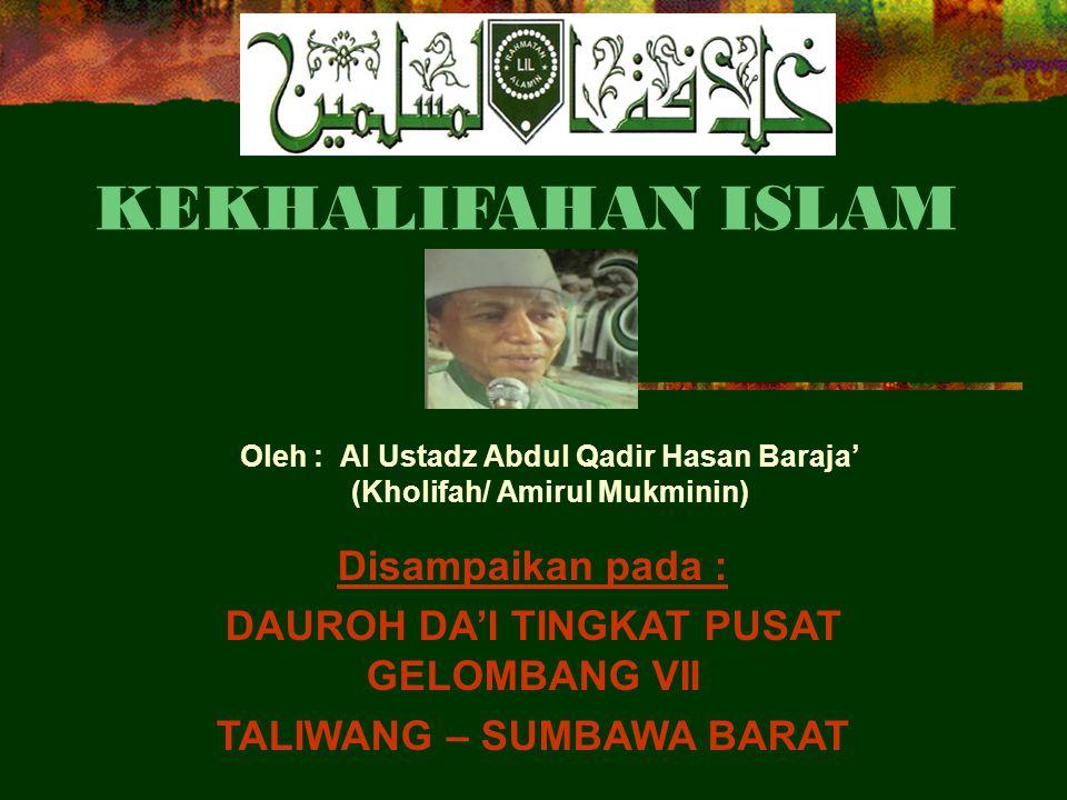 KEKHALIFAHAN ISLAM Oleh : Al Ustadz Abdul Qadir Hasan Baraja' (Kholifah/ Amirul Mukminin) Disampaikan pada : DAUROH DA'I TINGKAT PUSAT GELOMBANG VII TALIWANG – SUMBAWA BARAT